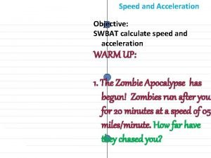 Speed and Acceleration Objective SWBAT calculate speed and