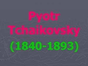 Pyotr Tchaikovsky 1840 1893 Tchaikovsky is one of