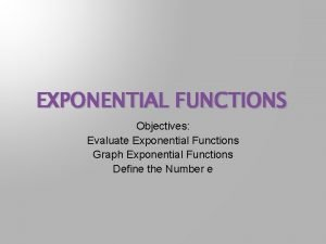 EXPONENTIAL FUNCTIONS Objectives Evaluate Exponential Functions Graph Exponential
