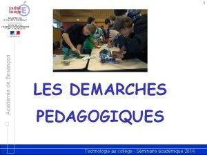Acadmie de Besanon 1 LES DEMARCHES PEDAGOGIQUES Technologie