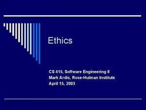 Ethics CS 415 Software Engineering II Mark Ardis
