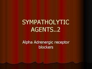 SYMPATHOLYTIC AGENTS 2 Alpha Adrenergic receptor blockers ALPHA