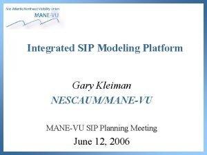 Integrated SIP Modeling Platform Gary Kleiman NESCAUMMANEVU SIP