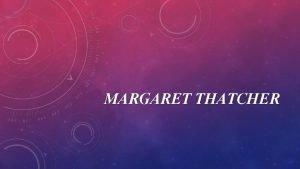 MARGARET THATCHER Margaret Hilda Roberts was born on