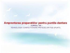 Amprentarea preparatiilor pentru puntile dentare CURSUL VIII TEHNOLOGIA
