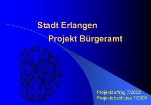 Stadt Erlangen Projekt Brgeramt Projektauftrag 72002 Projektabschluss 72005