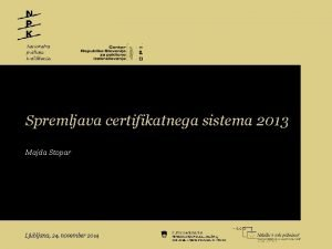 Spremljava certifikatnega sistema 2013 Majda Stopar Ljubljana 24