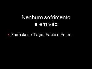 Nenhum sofrimento em vo Frmula de Tiago Paulo
