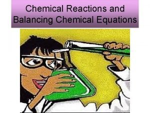 Chemical Reactions and Balancing Chemical Equations Chemical Reactions