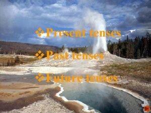 v Present tenses v Past tenses v Future