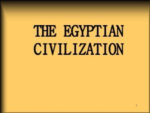 THE EGYPTIAN CIVILIZATION 1 CIVILIZATION 3100 B C
