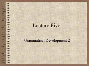 Lecture Five Grammatical Development 2 Grammatical development 2