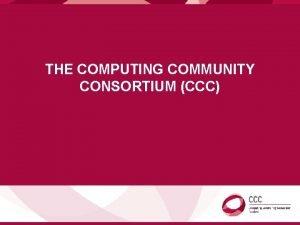 THE COMPUTING COMMUNITY CONSORTIUM CCC COMPUTING COMMUNITY CONSORTIUM