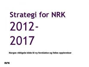 Strategi for NRK 20122017 Norges viktigste kilde til