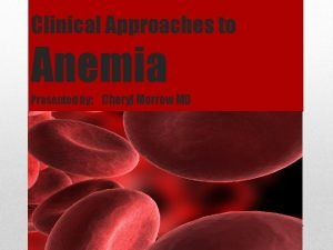 Clinical Approaches to Anemia Presented by Cheryl Morrow