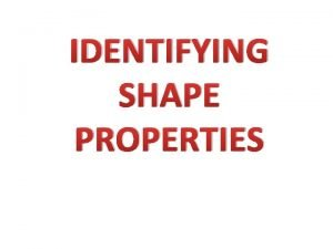 IDENTIFYING SHAPE PROPERTIES What properties does a 2
