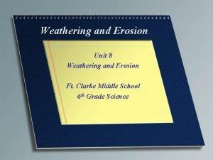 Weathering and Erosion Unit 8 Weathering and Erosion