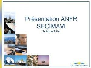 Prsentation ANFR SECIMAVI 14 fvrier 2014 Sommaire Le