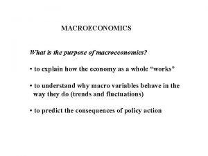 MACROECONOMICS What is the purpose of macroeconomics to