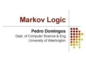 Markov Logic Pedro Domingos Dept of Computer Science