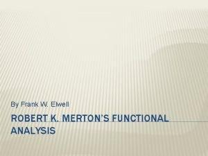 By Frank W Elwell ROBERT K MERTONS FUNCTIONAL