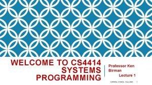 WELCOME TO CS 4414 SYSTEMS PROGRAMMING Professor Ken