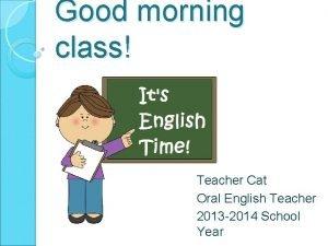 Good morning class Teacher Cat Oral English Teacher