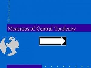 Measures of Central Tendency Measures of Central Tendency
