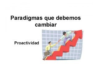 Paradigmas que debemos cambiar Proactividad Paradigmas Todos tenemos