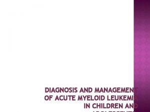 DIAGNOSIS AND MANAGEMENT OF ACUTE MYELOID LEUKEMIA IN