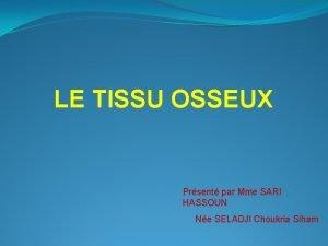 LE TISSU OSSEUX Prsent par Mme SARI HASSOUN