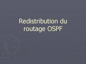 Redistribution du routage OSPF Topologie Revenons la topologie