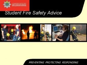 Student Fire Safety Advice PREVENTING PROTECTING RESPONDING Fire
