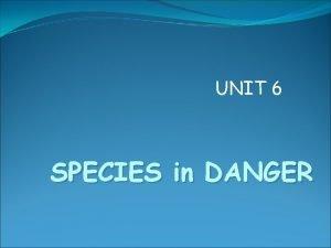 UNIT 6 SPECIES in DANGER Species in danger