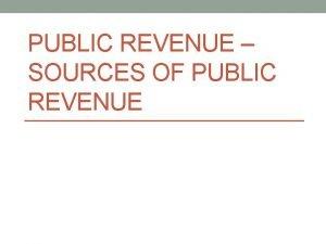 PUBLIC REVENUE SOURCES OF PUBLIC REVENUE Public Revenue