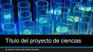 Ttulo del proyecto de ciencias Su nombre Nombre