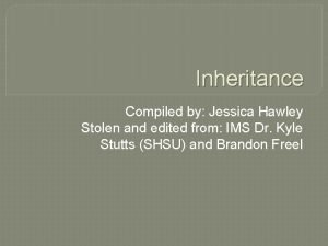 Inheritance Compiled by Jessica Hawley Stolen and edited