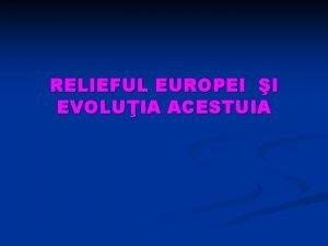 RELIEFUL EUROPEI I EVOLUIA ACESTUIA DEFINIII Relieful reprezint