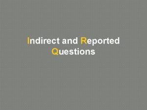Indirect and Reported Questions Indirect and Reported Questions