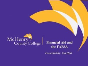 Financial Aid and the FAFSA Presented by Ina