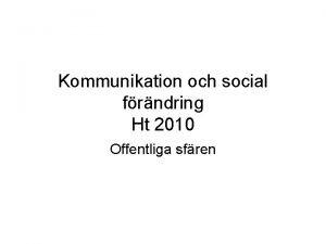 Kommunikation och social frndring Ht 2010 Offentliga sfren