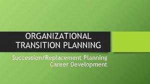 ORGANIZATIONAL TRANSITION PLANNING SuccessionReplacement Planning Career Development Replacement