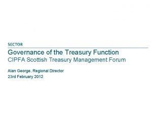 Governance of the Treasury Function CIPFA Scottish Treasury