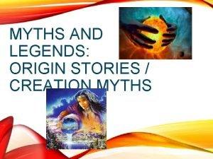 MYTHS AND LEGENDS ORIGIN STORIES CREATION MYTHS Creation