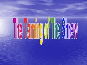 THE TAMING OF THE SHREW Most important differences