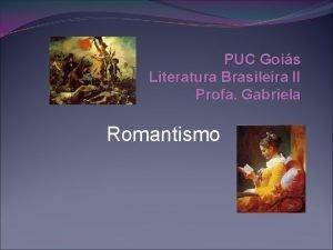 PUC Gois Literatura Brasileira II Profa Gabriela Romantismo