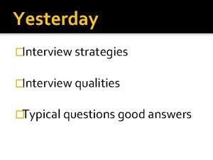 Yesterday Interview strategies Interview qualities Typical questions good