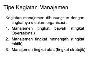 Tipe Kegiatan Manajemen Kegiatan manajemen dihubungkan dengan tingkatnya