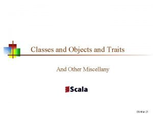 Classes and Objects and Traits And Other Miscellany
