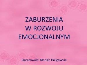ZABURZENIA W ROZWOJU EMOCJONALNYM Opracowaa Monika Haligowska Przebieg